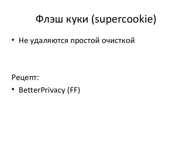 Флэш куки (supercookie) • Не удаляются простой очисткой Рецепт: • BetterPrivacy (FF)