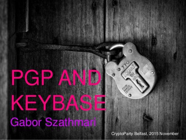 PGP AND KEYBASE Gabor Szathmari CryptoParty Belfast, 2015 November