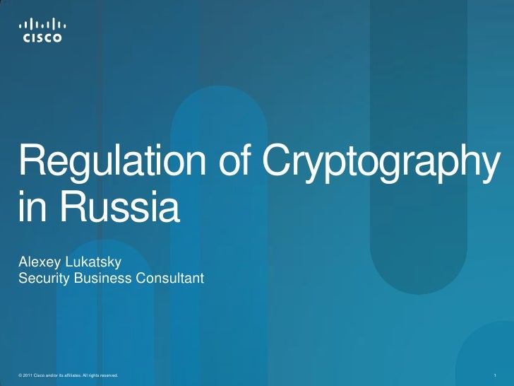 Regulation of Cryptographyin RussiaAlexey LukatskySecurity Business Consultant© 2011 Cisco and/or its affiliates. All righ...