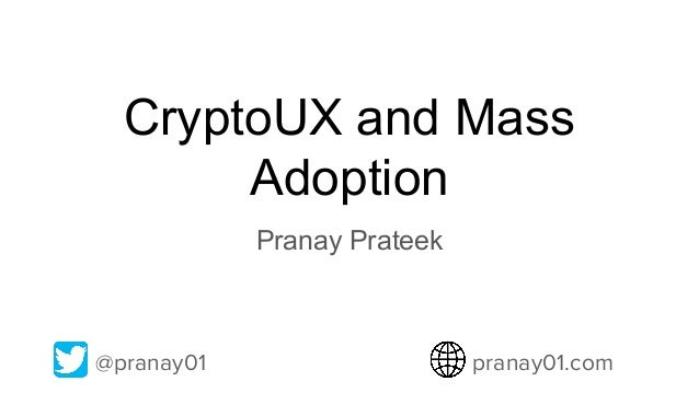 CryptoUX and Mass Adoption Pranay Prateek @pranay01 pranay01.com