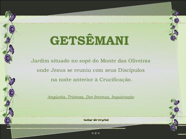 GETSÊMANI Jardim situado no sopé do Monte das Oliveiras onde Jesus se reuniu com seus Discípulos na noite anterior à Cruci...