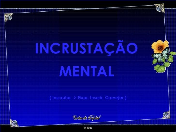 INCRUSTAÇÃO MENTAL ( Inscrutar -> Fixar, Inserir, Cravejar )