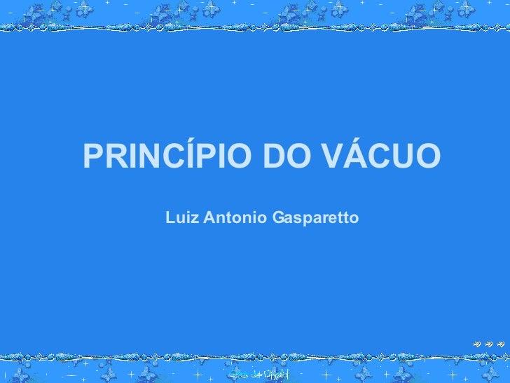 PRINCÍPIO DO VÁCUO Luiz Antonio Gasparetto