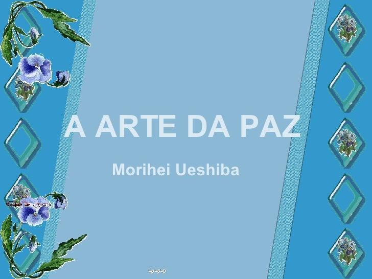 A ARTE DA PAZ A ARTE DA PAZ A ARTE DA PAZ Morihei Ueshiba