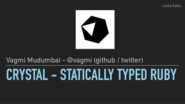 CRYSTAL - STATICALLY TYPED RUBY Vagmi Mudumbai - @vagmi (github / twitter) τarka λabs