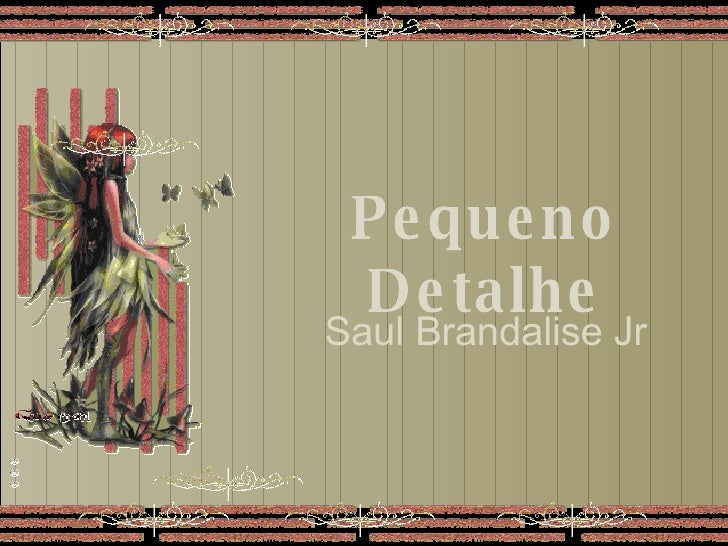Pequeno Detalhe Pequeno Detalhe Pequeno Detalhe Saul Brandalise Jr