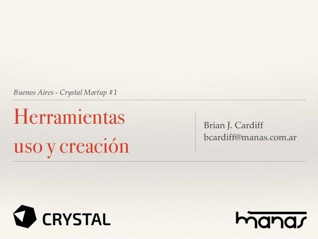 Buenos Aires - Crystal Meetup #1 Herramientas uso y creación Brian J. Cardiff bcardiff@manas.com.ar
