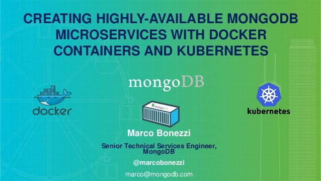 CREATING HIGHLY-AVAILABLE MONGODB MICROSERVICES WITH DOCKER CONTAINERS AND KUBERNETES Marco Bonezzi Senior Technical Servi...