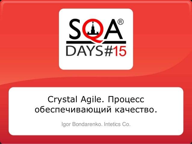 Crystal Agile. Процесс обеспечивающий качество. Igor Bondarenko. Intetics Co.