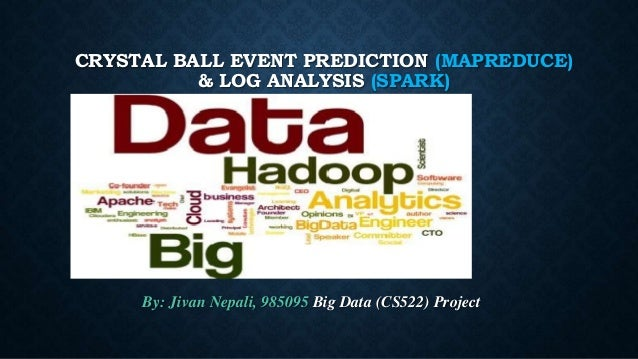 CRYSTAL BALL EVENT PREDICTION (MAPREDUCE) & LOG ANALYSIS (SPARK) By: Jivan Nepali, 985095 Big Data (CS522) Project