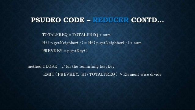 PSUDEO CODE – REDUCER CONTD… TOTALFREQ = TOTALFREQ + sum Hf { p.getNeighbor( ) } = Hf { p.getNeighbor( ) } + sum PREVKEY =...