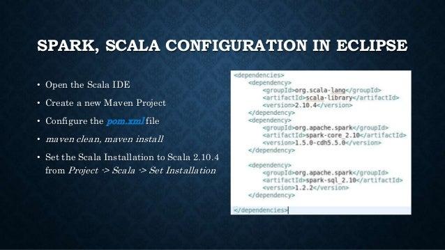 SPARK, SCALA CONFIGURATION IN ECLIPSE • Open the Scala IDE • Create a new Maven Project • Configure the pom.xml file • mav...
