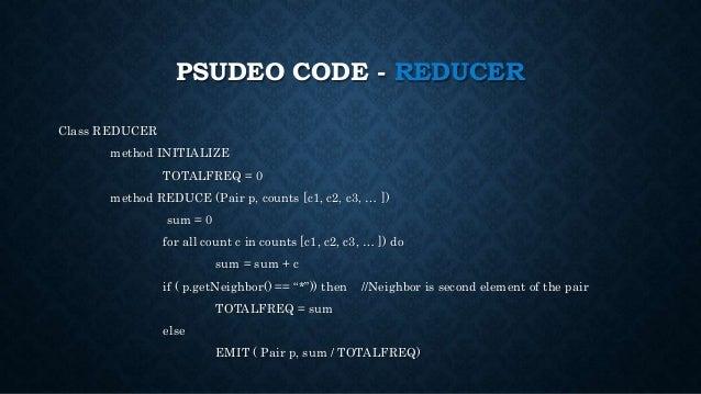 PSUDEO CODE - REDUCER Class REDUCER method INITIALIZE TOTALFREQ = 0 method REDUCE (Pair p, counts [c1, c2, c3, … ]) sum = ...