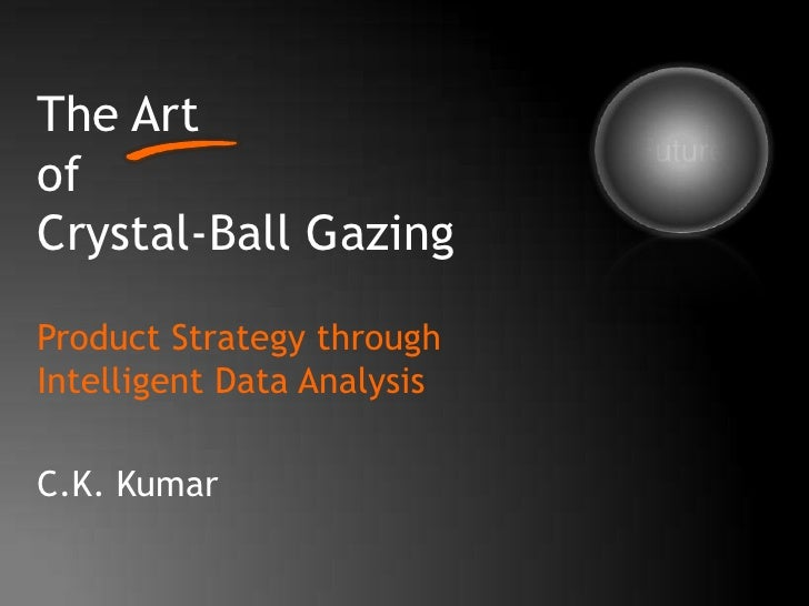 The Art of Crystal-Ball Gazing<br />Future<br />Product Strategy through Intelligent Data Analysis<br />C.K. Kumar<br />