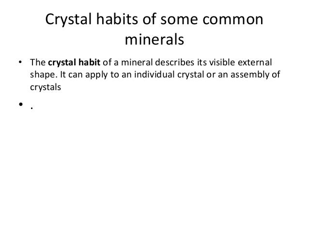 Crystal habits of some common minerals • The crystal habit of a mineral describes its visible external shape. It can apply...