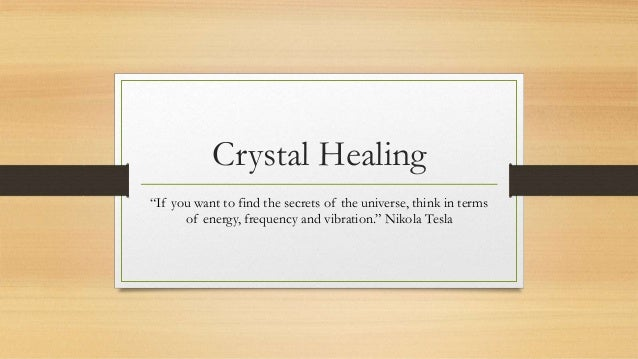 "Crystal Healing ""If you want to find the secrets of the universe, think in terms of energy, frequency and vibration."" Niko..."