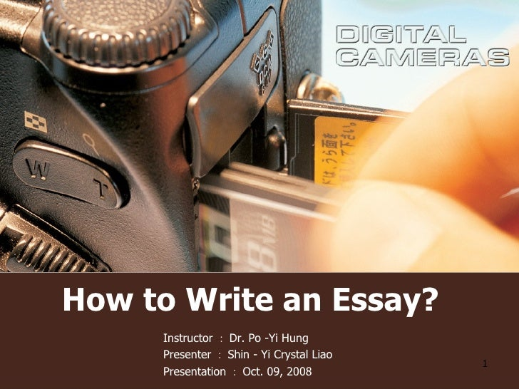 How to Write an Essay? Instructor : Dr. Po -Yi Hung  Presenter : Shin - Yi Crystal Liao Presentation : Oct. 09, 2008