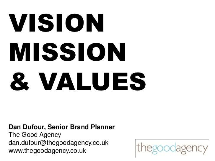 VISIONMISSION& VALUESDan Dufour, Senior Brand PlannerThe Good Agencydan.dufour@thegoodagency.co.ukwww.thegoodagency.co.uk