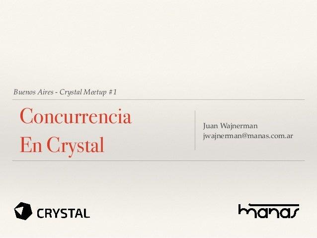 Buenos Aires - Crystal Meetup #1 Concurrencia En Crystal Juan Wajnerman jwajnerman@manas.com.ar