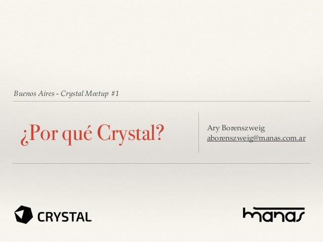 Buenos Aires - Crystal Meetup #1 ¿Por qué Crystal? Ary Borenszweig aborenszweig@manas.com.ar