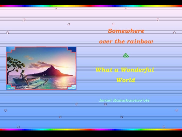 Somewhere over the rainbow          &What a Wonderful       World Israel Kamakawiwo'ole