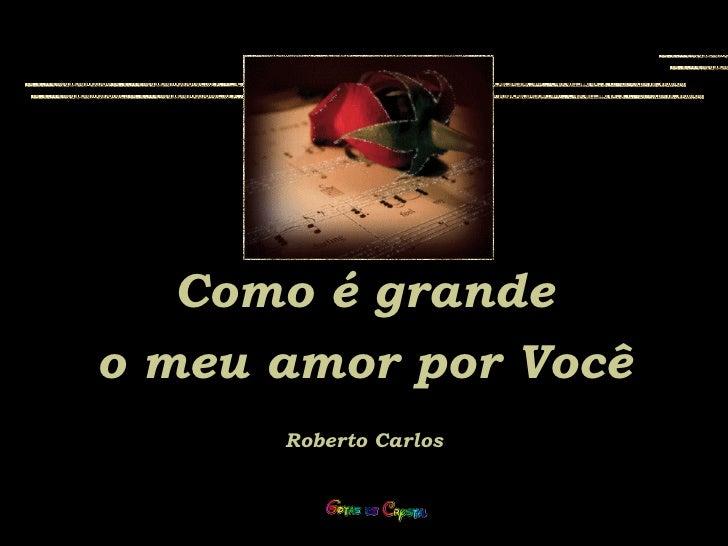 Como é grandeo meu amor por Você      Roberto Carlos