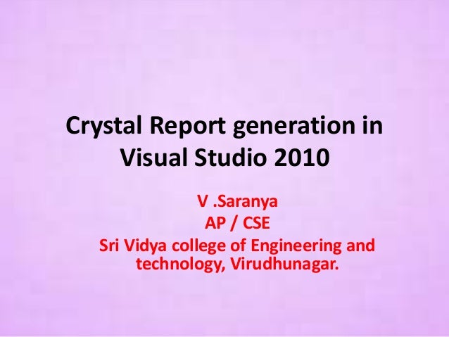 Crystal Report generation in Visual Studio 2010 V .Saranya AP / CSE Sri Vidya college of Engineering and technology, Virud...