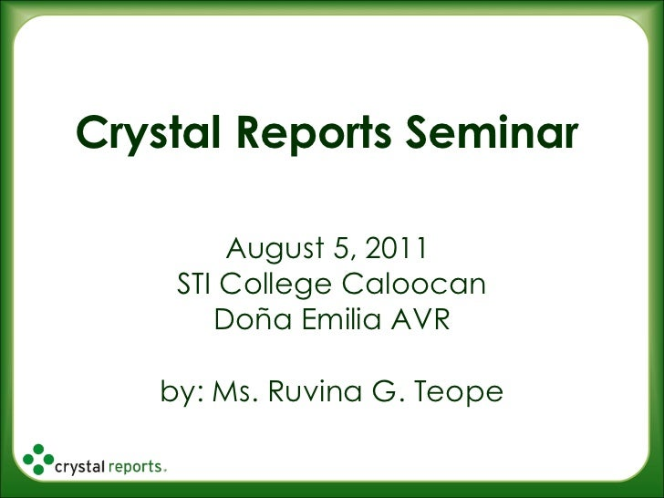 Crystal Reports Seminar August 5, 2011  STI College Caloocan Doña Emilia AVR by: Ms. Ruvina G. Teope