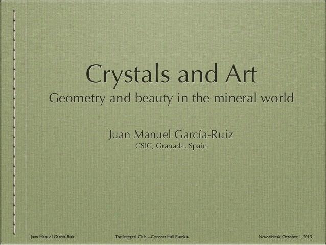 Crystals and Art Geometry and beauty in the mineral world Juan Manuel García-Ruiz CSIC, Granada, Spain Juan Manuel García-...