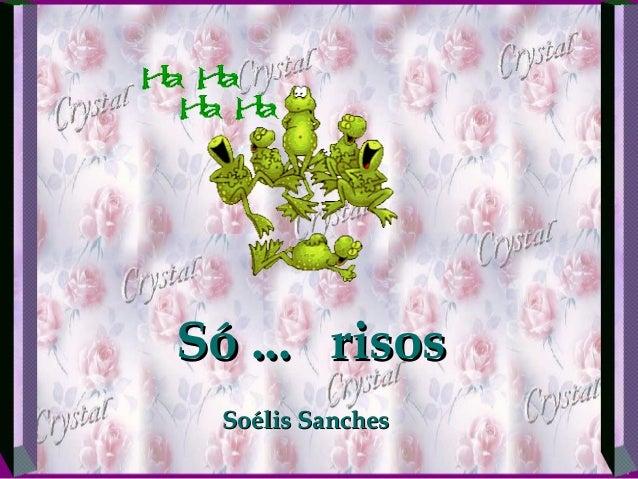 Só ... risosSó ... risos Soélis SanchesSoélis Sanches