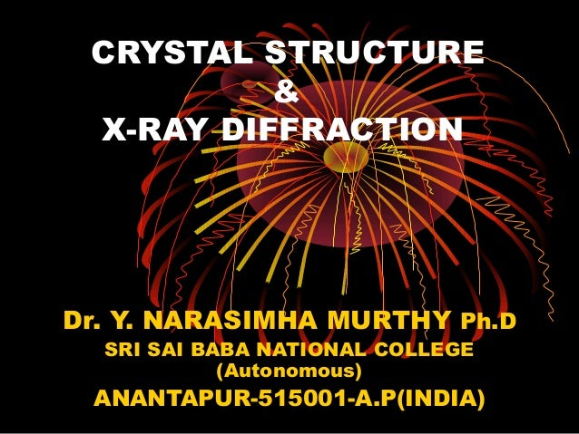 CRYSTAL STRUCTURE & X-RAY DIFFRACTION Dr. Y. NARASIMHA MURTHY Ph.D SRI SAI BABA NATIONAL COLLEGE (Autonomous) ANANTAPUR-51...