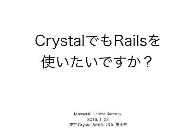 CrystalでもRailsを 使いたいですか? Masayuki Uchida @etmnk 2016. 1. 22 東京 Crystal 勉強会 #3 in 恵比寿