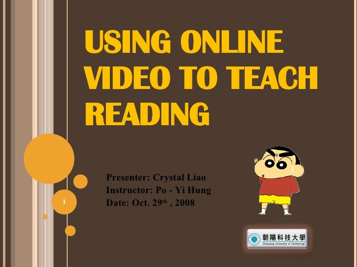 USING ONLINE VIDEO TO TEACH READING Presenter: Crystal Liao Instructor: Po - Yi Hung Date: Oct. 29 th  , 2008