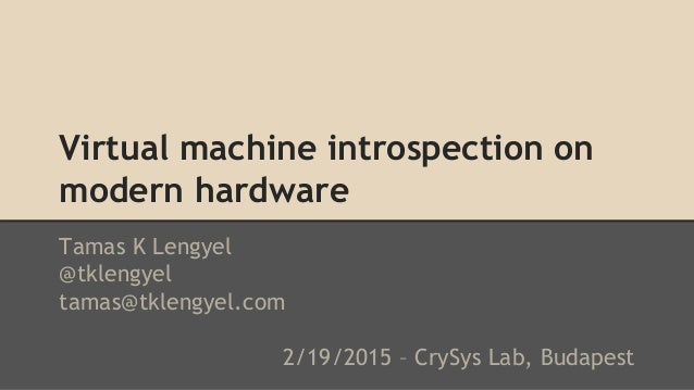 Virtual machine introspection on modern hardware Tamas K Lengyel @tklengyel tamas@tklengyel.com 2/19/2015 – CrySys Lab, Bu...