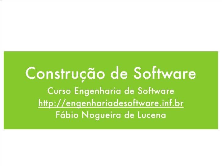 Construção de Software     Curso Engenharia de Software  http://engenhariadesoftware.inf.br       Fábio Nogueira de Lucena