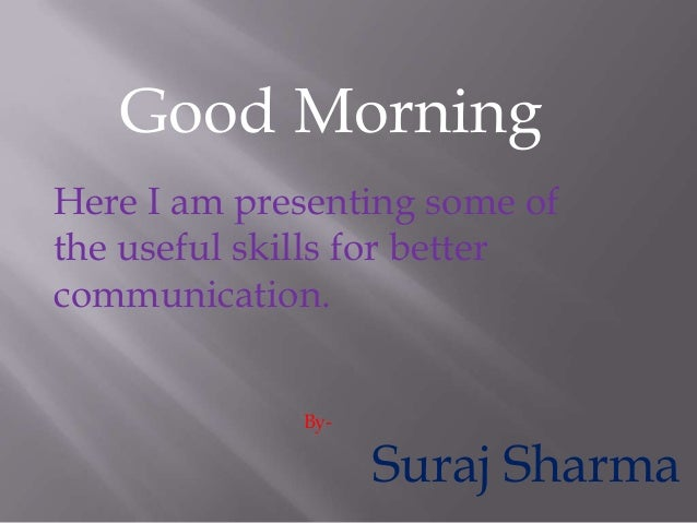 Good Morning Here I am presenting some of the useful skills for better communication. By-  Suraj Sharma