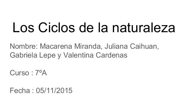Los Ciclos de la naturaleza Nombre: Macarena Miranda, Juliana Caihuan, Gabriela Lepe y Valentina Cardenas Curso : 7ºA Fech...
