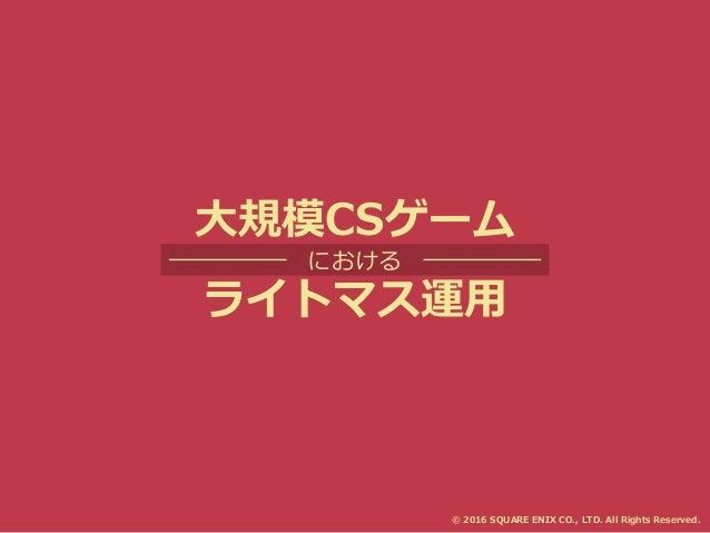 大規模CSゲーム における ライトマス運用 © 2016 SQUARE ENIX CO., LTD. All Rights Reserved.