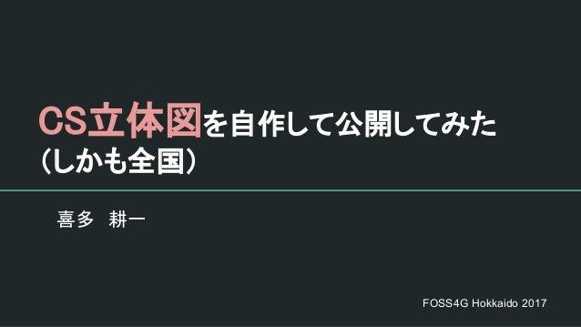 CS立体図を自作して公開してみた (しかも全国) 喜多 耕一 FOSS4G Hokkaido 2017