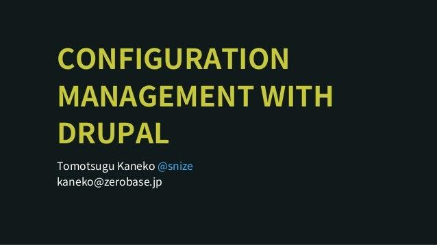 CONFIGURATION MANAGEMENTWITH DRUPAL TomotsuguKaneko kaneko@zerobase.jp @snize