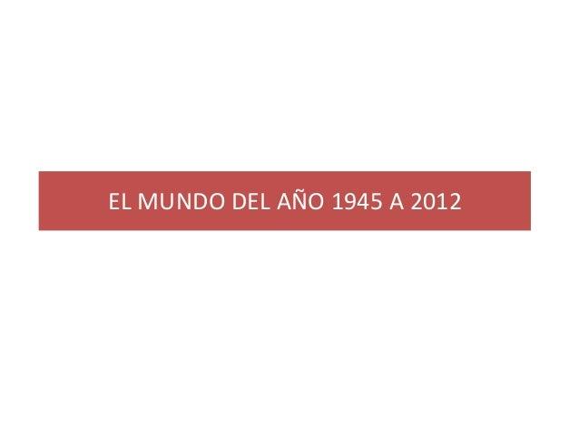 EL MUNDO DEL AÑO 1945 A 2012