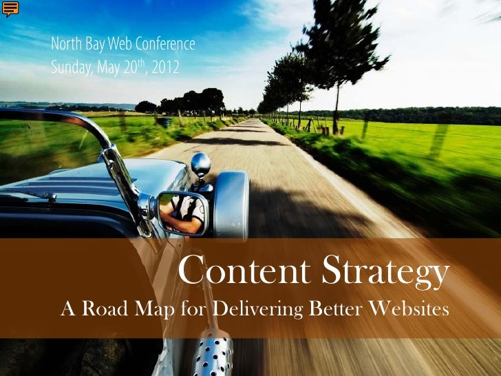 North Bay Web ConferenceSunday, May 20th, 2012                    Content Strategy A Road Map for Delivering Better Websites