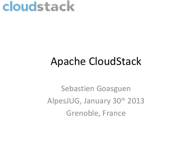 Apache CloudStack    Sebastien GoasguenAlpesJUG, January 30th 2013     Grenoble, France
