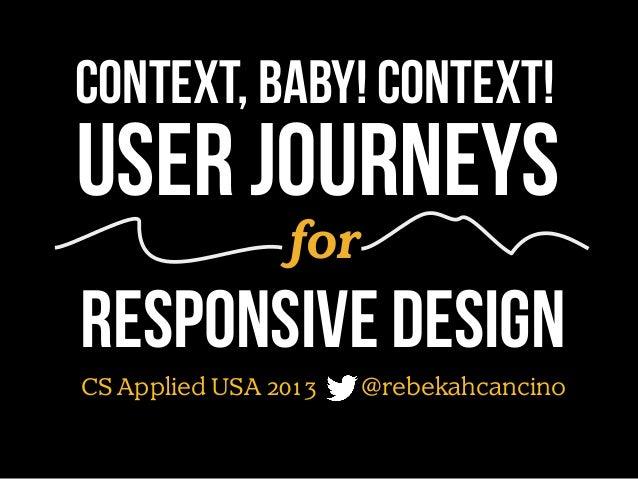 Context, baby! Context!  User journeys for  Responsive design CS Applied USA 2013  @rebekahcancino