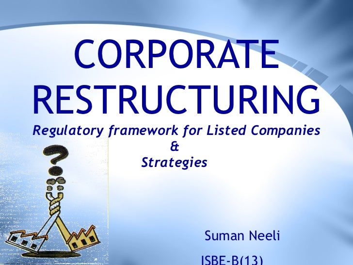 CORPORATE RESTRUCTURING Regulatory framework for Listed Companies &  Strategies  Suman Neeli ISBE-B(13)
