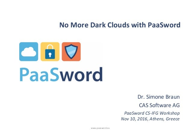 www.paasword.eu No More Dark Clouds with PaaSword Dr. Simone Braun CAS Software AG PaaSword CS-IFG Workshop Nov 10, 2016, ...