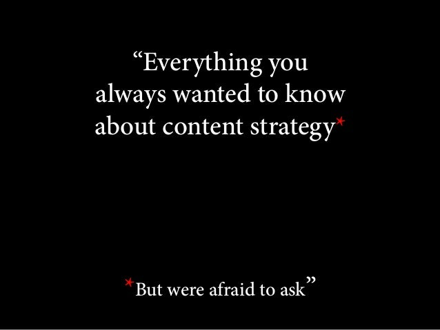 """""""Everything you always wanted to know about content strategy*  *But were afraid to ask"""""""