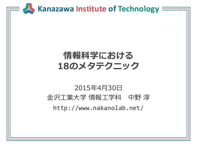 Kanazawa Institute of Technology 情報科学における 18のメタテクニック 2015年4月30日 金沢工業大学 情報工学科 中野 淳 http://www.nakanolab.net/