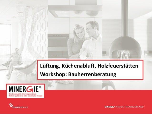 www.minergie.ch Lüftung,Küchenabluft,Holzfeuerstätten Workshop:Bauherrenberatung