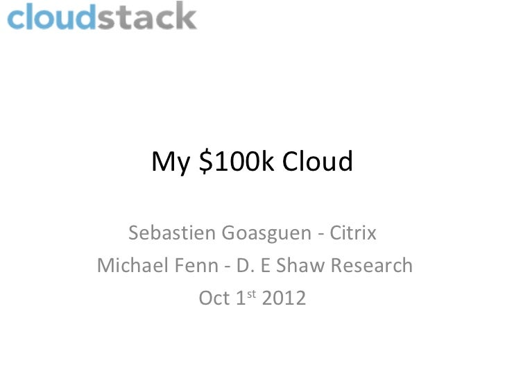 My $100k Cloud   Sebastien Goasguen - CitrixMichael Fenn - D. E Shaw Research          Oct 1st 2012